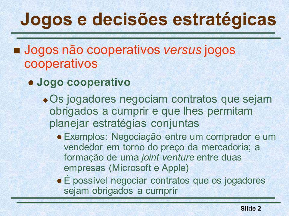 Slide 2 Jogos e decisões estratégicas Jogos não cooperativos versus jogos cooperativos Jogo cooperativo Os jogadores negociam contratos que sejam obrigados a cumprir e que lhes permitam planejar estratégias conjuntas Exemplos: Negociação entre um comprador e um vendedor em torno do preço da mercadoria; a formação de uma joint venture entre duas empresas (Microsoft e Apple) É possível negociar contratos que os jogadores sejam obrigados a cumprir