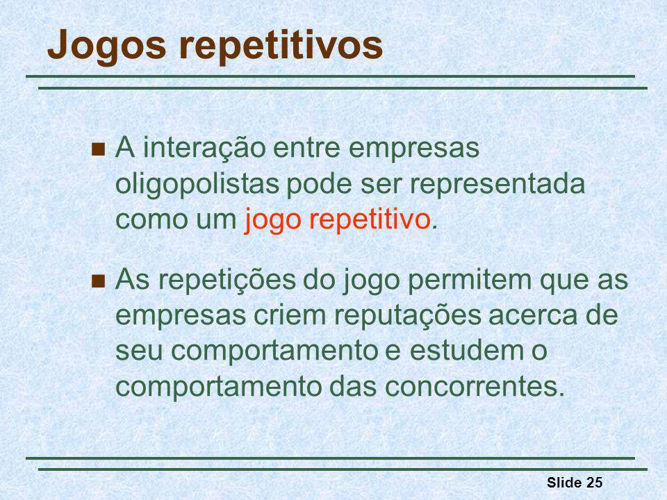 Slide 25 Jogos repetitivos A interação entre empresas oligopolistas pode ser representada como um jogo repetitivo. As repetições do jogo permitem que