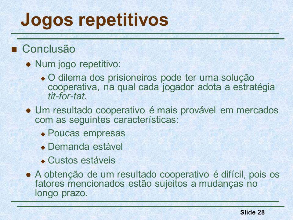 Slide 28 Jogos repetitivos Conclusão Num jogo repetitivo: O dilema dos prisioneiros pode ter uma solução cooperativa, na qual cada jogador adota a est