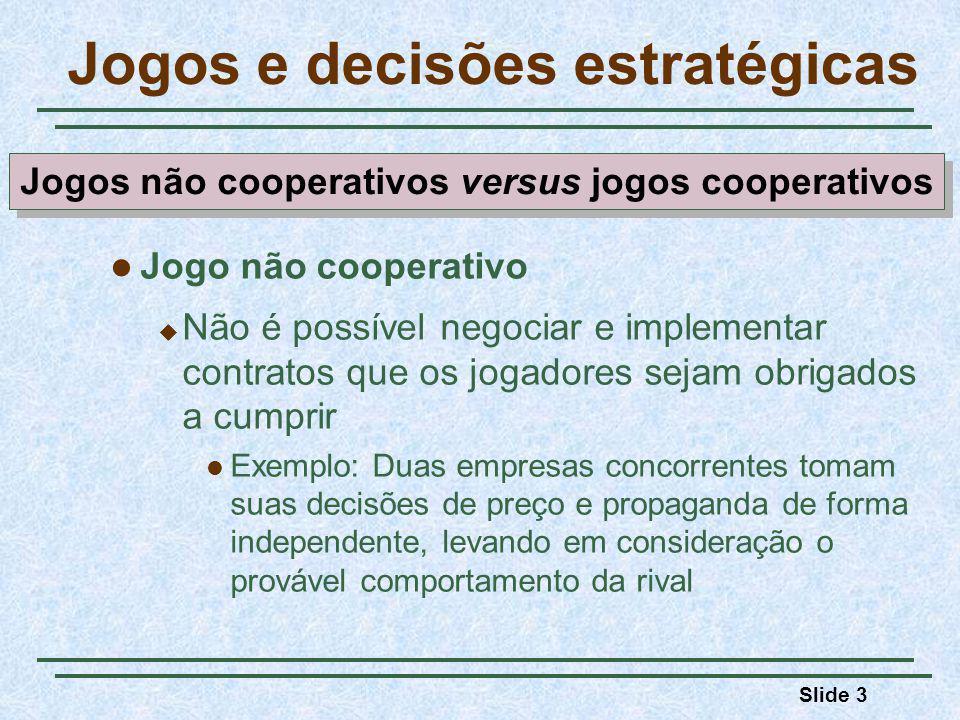 Slide 3 Jogos e decisões estratégicas Jogo não cooperativo Não é possível negociar e implementar contratos que os jogadores sejam obrigados a cumprir