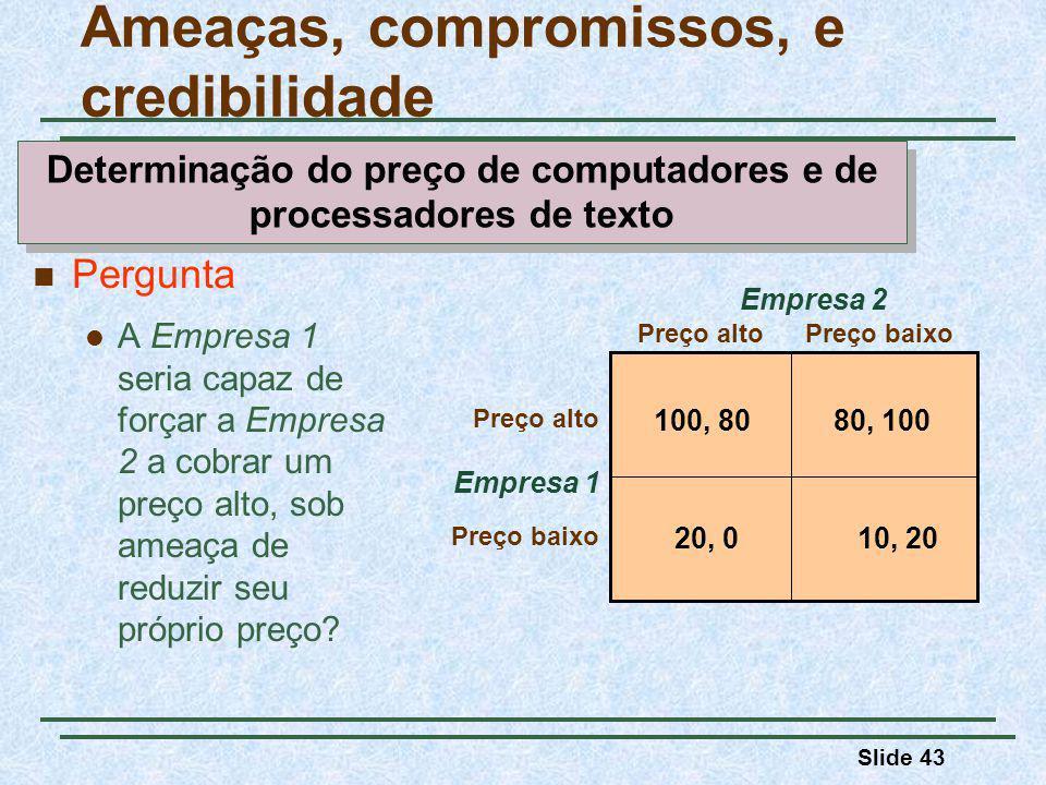 Slide 43 Empresa 1 Preço altoPreço baixo Preço alto Preço baixo Empresa 2 100, 8080, 100 10, 2020, 0 Pergunta A Empresa 1 seria capaz de forçar a Empresa 2 a cobrar um preço alto, sob ameaça de reduzir seu próprio preço.