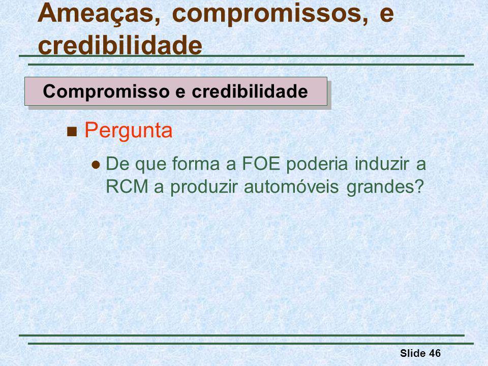 Slide 46 Pergunta De que forma a FOE poderia induzir a RCM a produzir automóveis grandes? Ameaças, compromissos, e credibilidade Compromisso e credibi