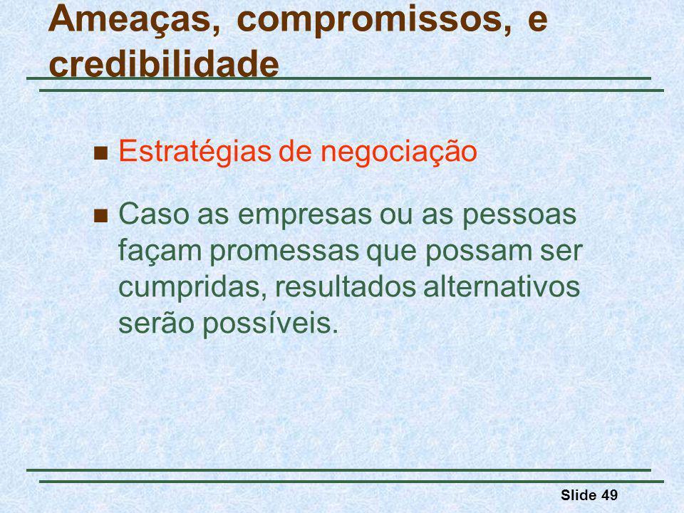 Slide 49 Ameaças, compromissos, e credibilidade Estratégias de negociação Caso as empresas ou as pessoas façam promessas que possam ser cumpridas, resultados alternativos serão possíveis.