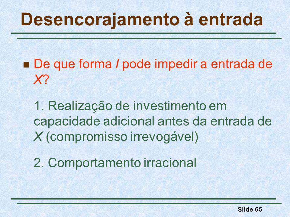 Slide 65 Desencorajamento à entrada De que forma I pode impedir a entrada de X? 1. Realização de investimento em capacidade adicional antes da entrada