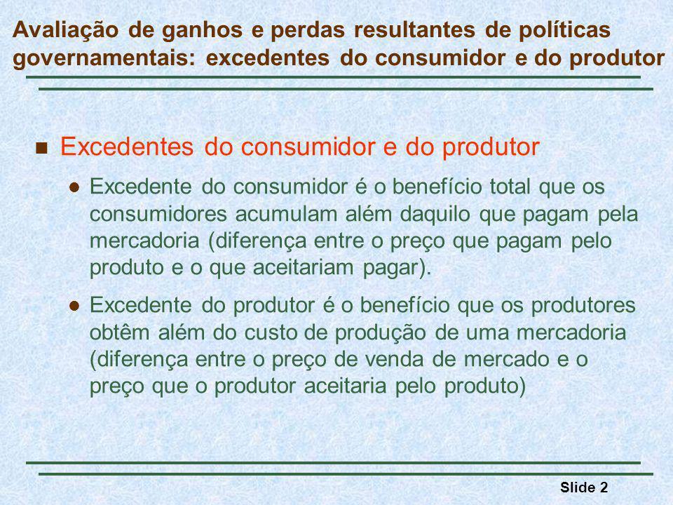 Slide 2 Avaliação de ganhos e perdas resultantes de políticas governamentais: excedentes do consumidor e do produtor Excedentes do consumidor e do produtor Excedente do consumidor é o benefício total que os consumidores acumulam além daquilo que pagam pela mercadoria (diferença entre o preço que pagam pelo produto e o que aceitariam pagar).