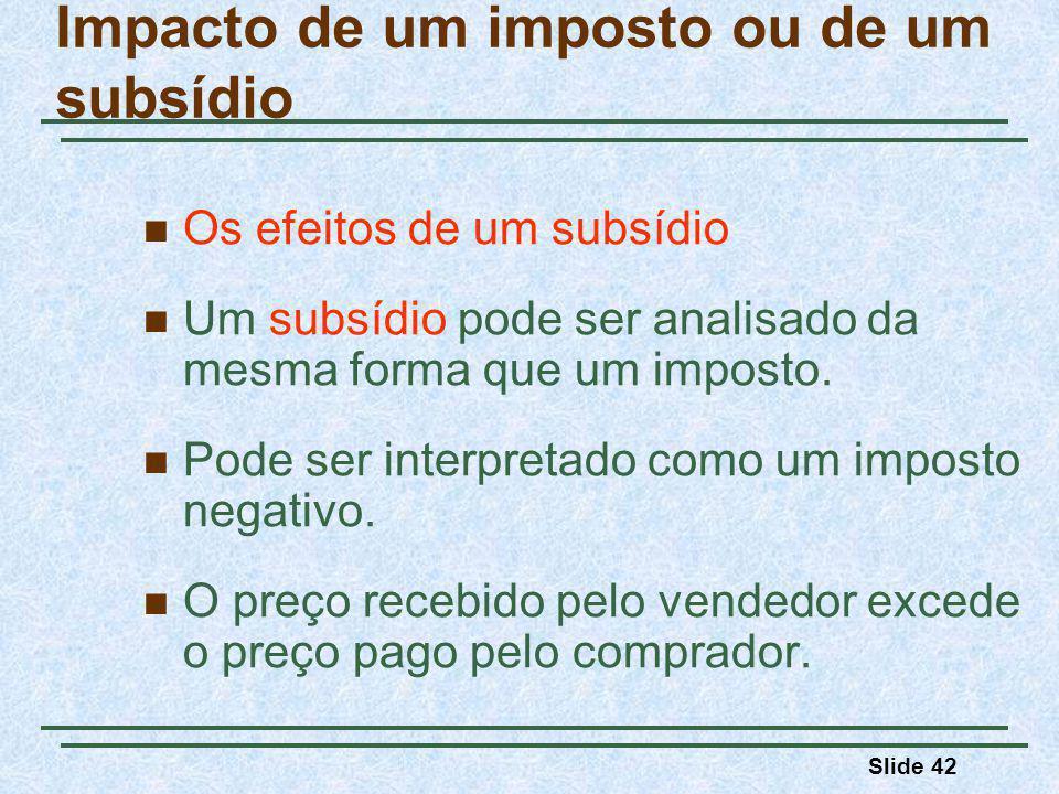 Slide 42 Impacto de um imposto ou de um subsídio Os efeitos de um subsídio Um subsídio pode ser analisado da mesma forma que um imposto.