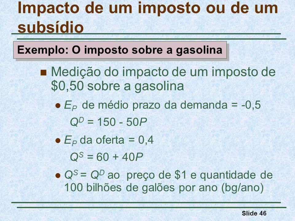 Slide 46 Impacto de um imposto ou de um subsídio Medição do impacto de um imposto de $0,50 sobre a gasolina E P de médio prazo da demanda = -0,5 Q D = 150 - 50P E P da oferta = 0,4 Q S = 60 + 40P Q S = Q D ao preço de $1 e quantidade de 100 bilhões de galões por ano (bg/ano) Exemplo: O imposto sobre a gasolina