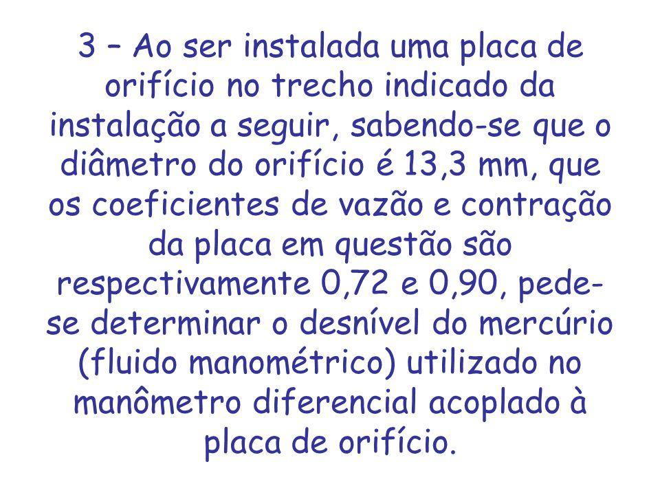 3 – Ao ser instalada uma placa de orifício no trecho indicado da instalação a seguir, sabendo-se que o diâmetro do orifício é 13,3 mm, que os coeficie