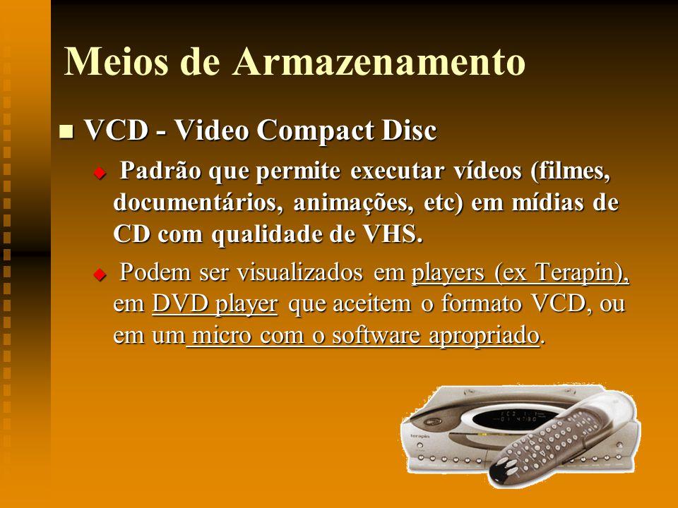 Meios de Armazenamento VCD - Video Compact Disc VCD - Video Compact Disc Padrão que permite executar vídeos (filmes, documentários, animações, etc) em