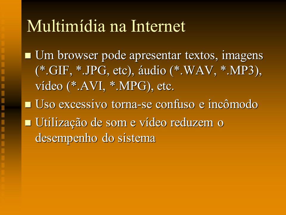 Multimídia na Internet Um browser pode apresentar textos, imagens (*.GIF, *.JPG, etc), áudio (*.WAV, *.MP3), vídeo (*.AVI, *.MPG), etc. Um browser pod