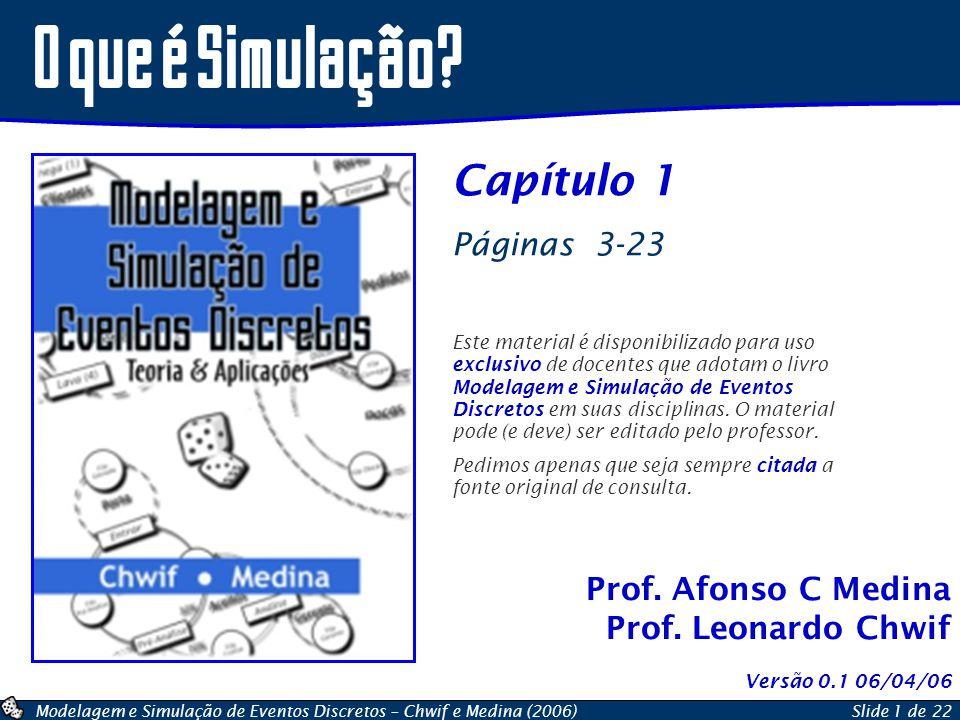 Modelagem e Simulação de Eventos Discretos – Chwif e Medina (2006)Slide 1 de 22 Prof. Afonso C Medina Prof. Leonardo Chwif O que é Simulação? Capítulo
