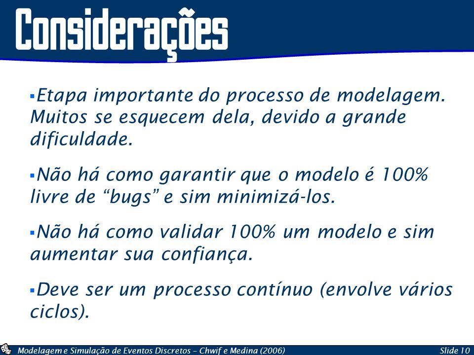 Modelagem e Simulação de Eventos Discretos – Chwif e Medina (2006)Slide 10 Considerações Etapa importante do processo de modelagem. Muitos se esquecem