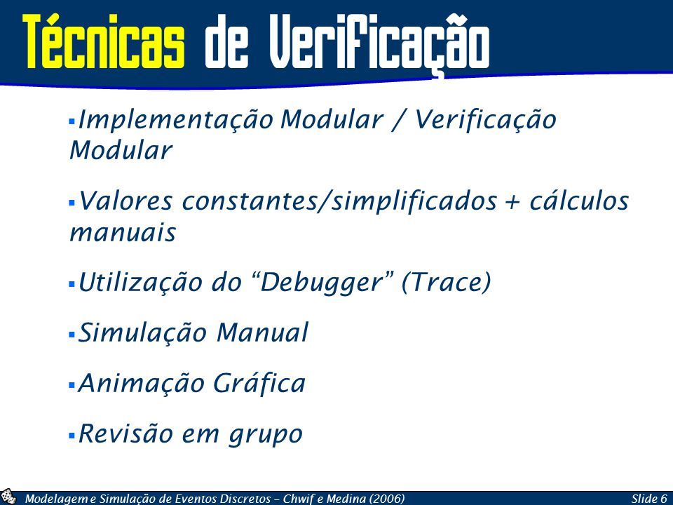Modelagem e Simulação de Eventos Discretos – Chwif e Medina (2006)Slide 6 Técnicas de Verificação Implementação Modular / Verificação Modular Valores