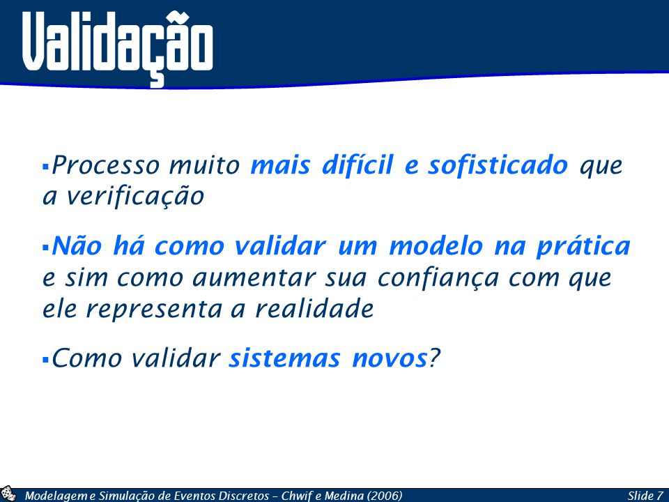 Modelagem e Simulação de Eventos Discretos – Chwif e Medina (2006)Slide 7 Validação Processo muito mais difícil e sofisticado que a verificação Não há