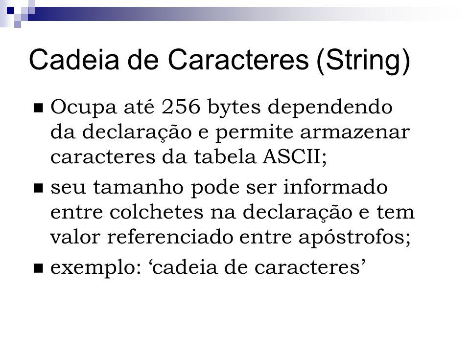 Cadeia de Caracteres (String) Ocupa até 256 bytes dependendo da declaração e permite armazenar caracteres da tabela ASCII; seu tamanho pode ser inform