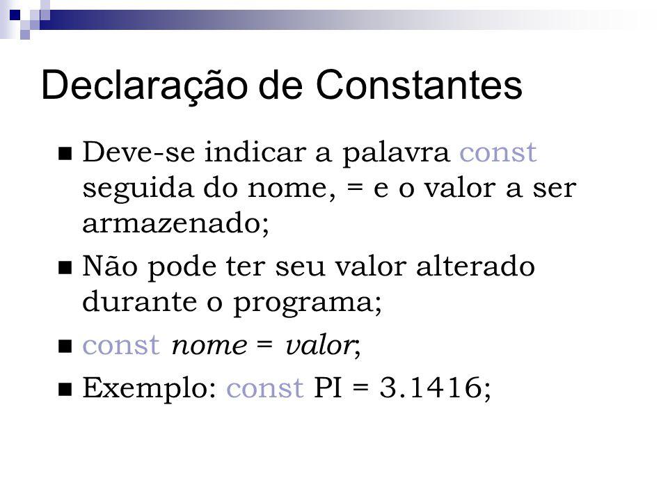 Declaração de Constantes Deve-se indicar a palavra const seguida do nome, = e o valor a ser armazenado; Não pode ter seu valor alterado durante o prog