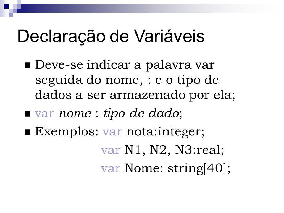 Declaração de Variáveis Deve-se indicar a palavra var seguida do nome, : e o tipo de dados a ser armazenado por ela; var nome : tipo de dado ; Exemplo