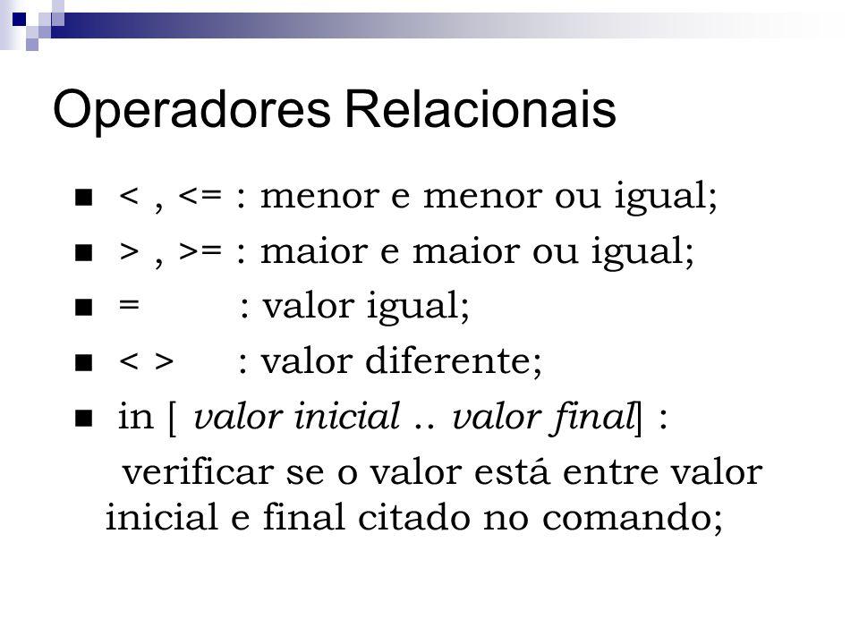 Operadores Relacionais <, <= : menor e menor ou igual; >, >= : maior e maior ou igual; = : valor igual; : valor diferente; in [ valor inicial.. valor