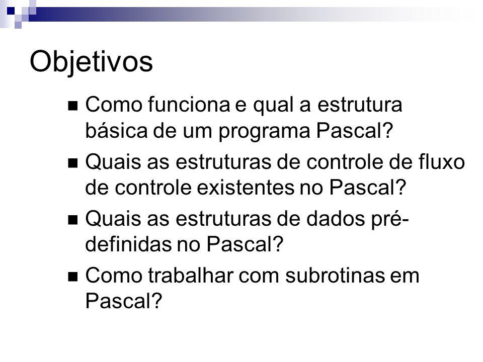 Objetivos Como funciona e qual a estrutura básica de um programa Pascal? Quais as estruturas de controle de fluxo de controle existentes no Pascal? Qu