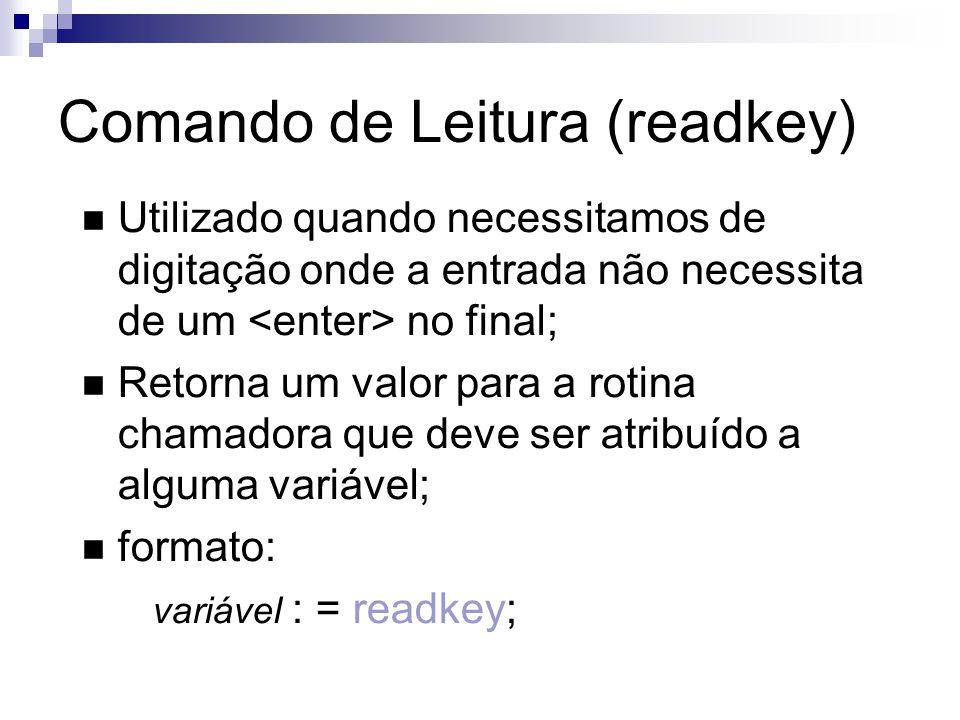 Comando de Leitura (readkey) Utilizado quando necessitamos de digitação onde a entrada não necessita de um no final; Retorna um valor para a rotina ch