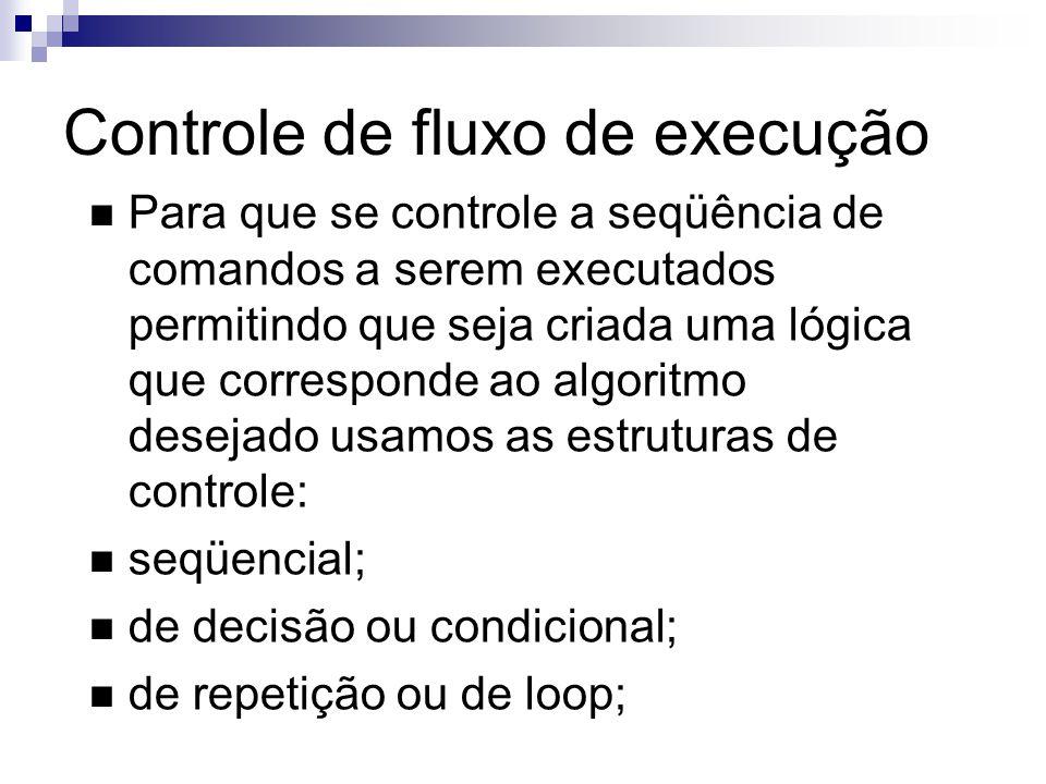 Controle de fluxo de execução Para que se controle a seqüência de comandos a serem executados permitindo que seja criada uma lógica que corresponde ao