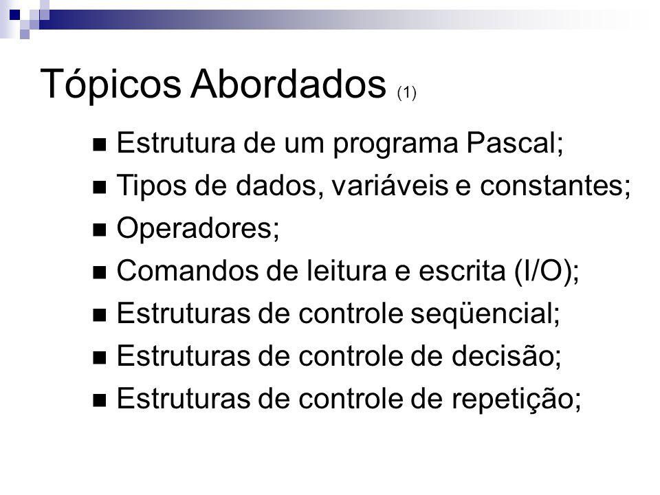 Tópicos Abordados (1) Estrutura de um programa Pascal; Tipos de dados, variáveis e constantes; Operadores; Comandos de leitura e escrita (I/O); Estrut