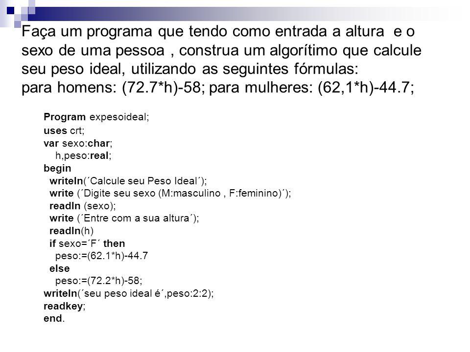 Program expesoideal; uses crt; var sexo:char; h,peso:real; begin writeln(´Calcule seu Peso Ideal´); write (´Digite seu sexo (M:masculino, F:feminino)´