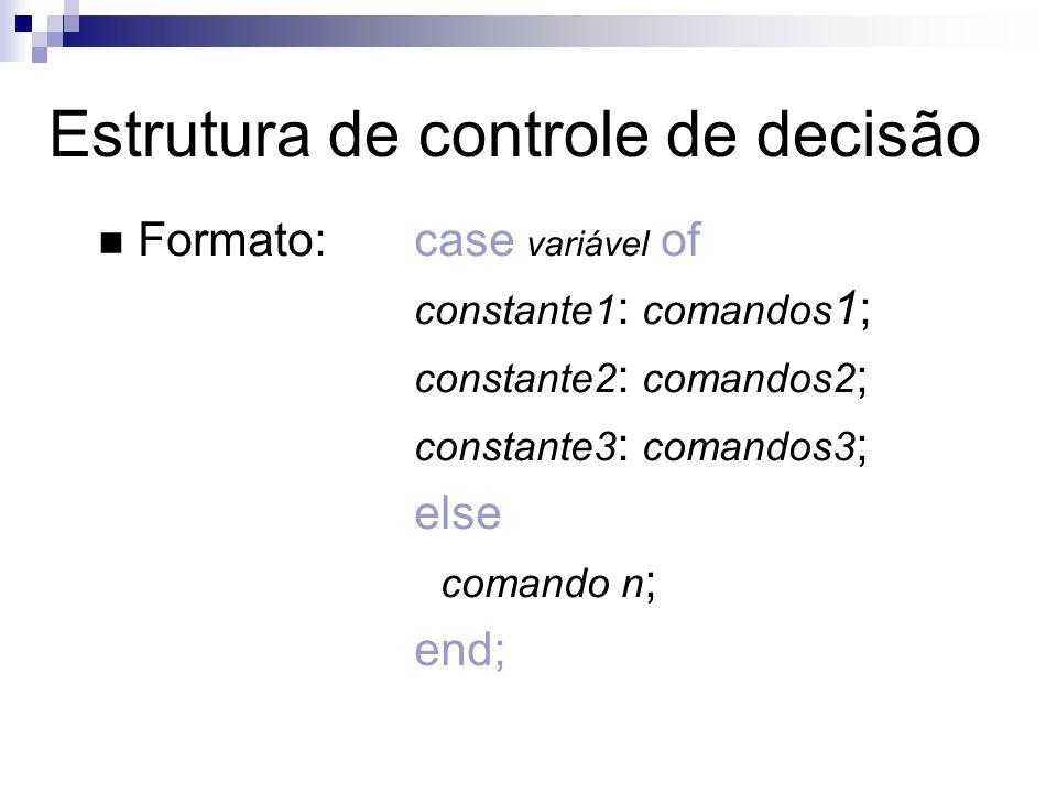 Formato:case variável of constante1 : comandos 1; constante2 : comandos2 ; constante3 : comandos3 ; else comando n ; end; Estrutura de controle de dec