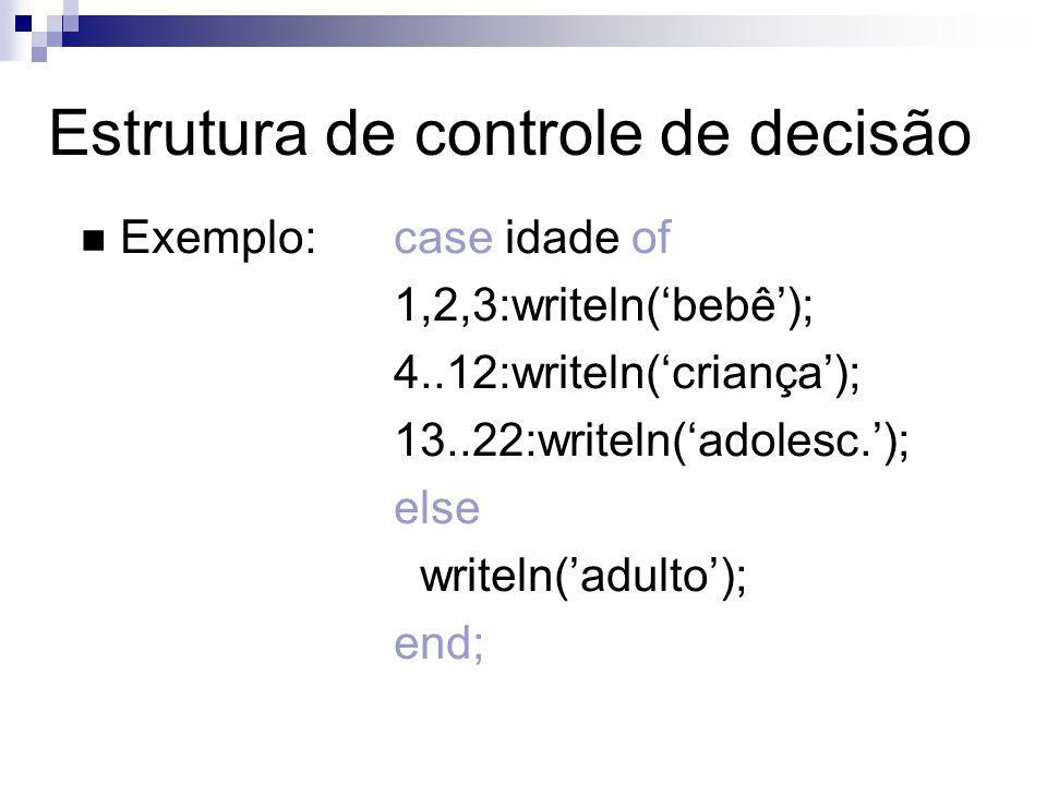 Exemplo:case idade of 1,2,3:writeln(bebê); 4..12:writeln(criança); 13..22:writeln(adolesc.); else writeln(adulto); end; Estrutura de controle de decis