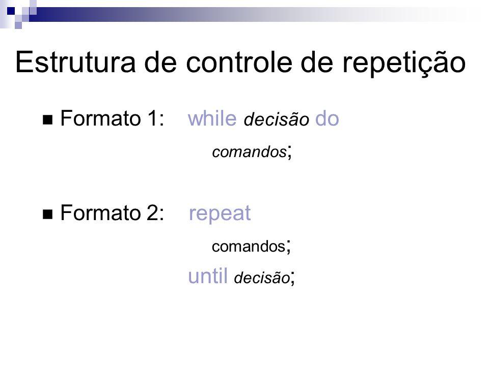 Formato 1:while decisão do comandos ; Formato 2: repeat comandos ; until decisão ; Estrutura de controle de repetição