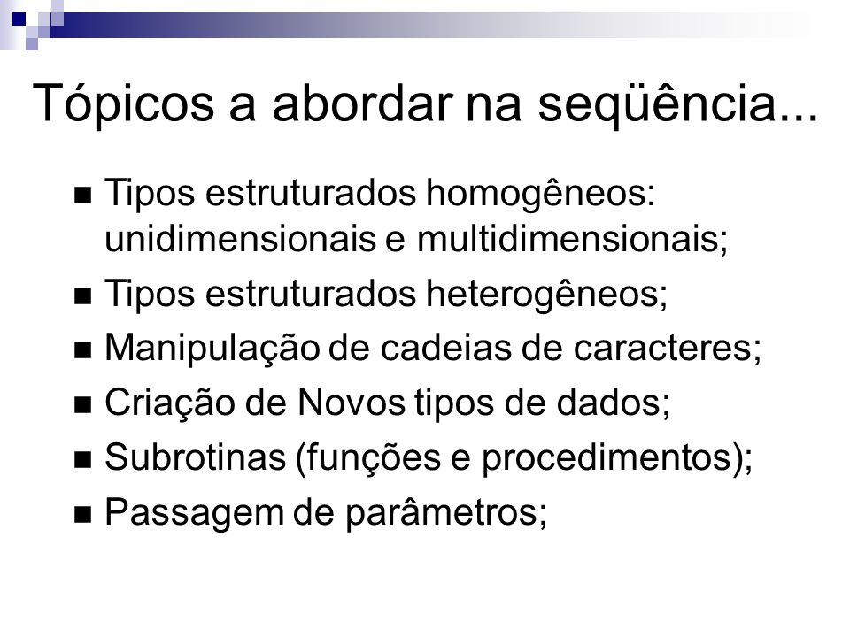 Tópicos a abordar na seqüência... Tipos estruturados homogêneos: unidimensionais e multidimensionais; Tipos estruturados heterogêneos; Manipulação de