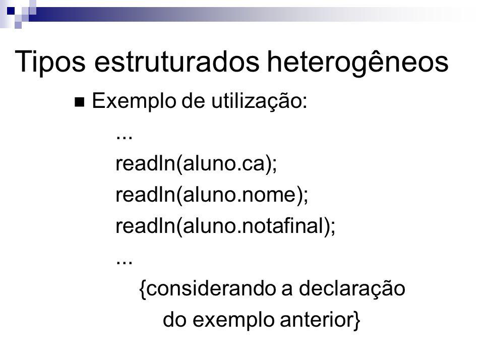 Tipos estruturados heterogêneos Exemplo de utilização:... readln(aluno.ca); readln(aluno.nome); readln(aluno.notafinal);... {considerando a declaração