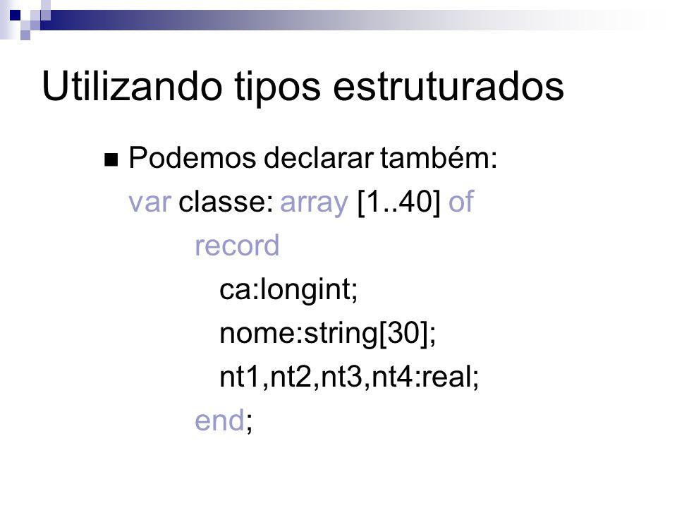 Utilizando tipos estruturados Podemos declarar também: var classe: array [1..40] of record ca:longint; nome:string[30]; nt1,nt2,nt3,nt4:real; end;