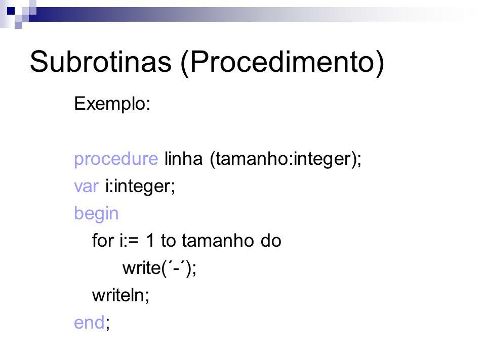 Subrotinas (Procedimento) Exemplo: procedure linha (tamanho:integer); var i:integer; begin for i:= 1 to tamanho do write(´-´); writeln; end;