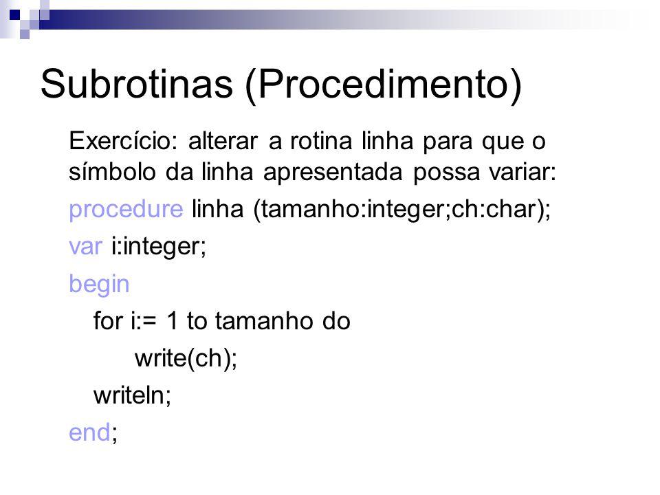 Subrotinas (Procedimento) Exercício: alterar a rotina linha para que o símbolo da linha apresentada possa variar: procedure linha (tamanho:integer;ch: