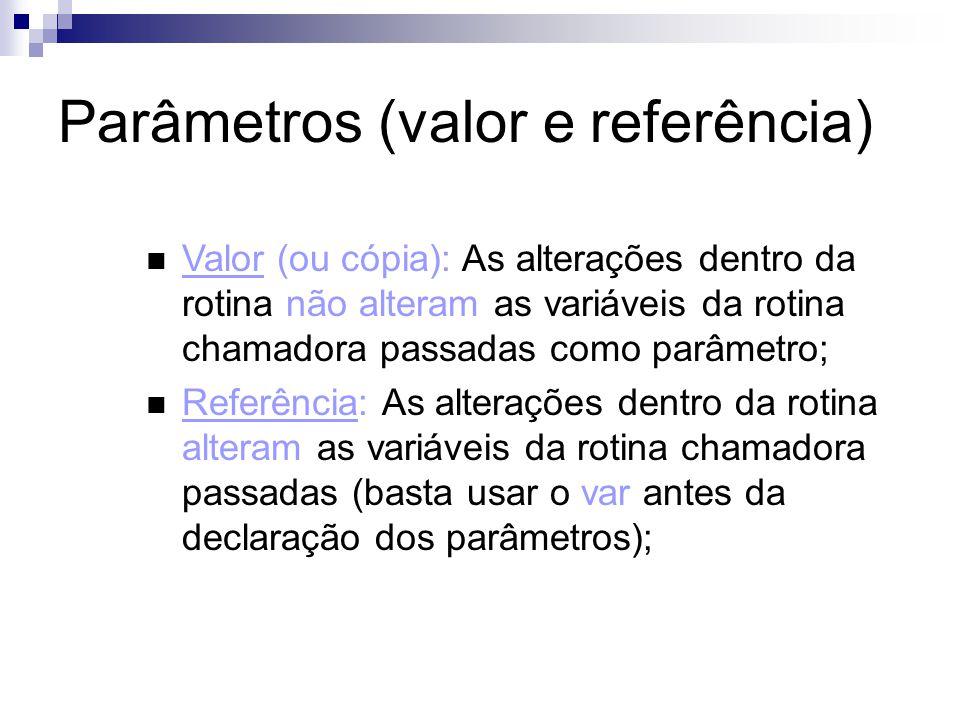 Parâmetros (valor e referência) Valor (ou cópia): As alterações dentro da rotina não alteram as variáveis da rotina chamadora passadas como parâmetro;