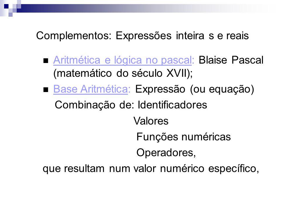 Complementos: Expressões inteira s e reais Aritmética e lógica no pascal: Blaise Pascal (matemático do século XVII); Base Aritmética: Expressão (ou eq