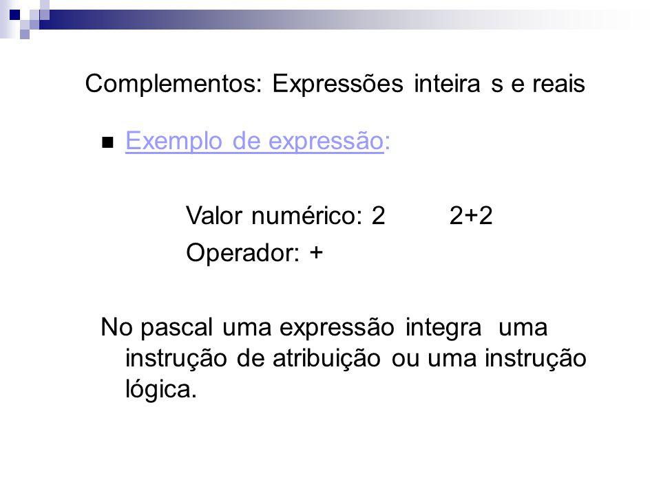 Complementos: Expressões inteira s e reais Exemplo de expressão: Valor numérico: 2 2+2 Operador: + No pascal uma expressão integra uma instrução de at