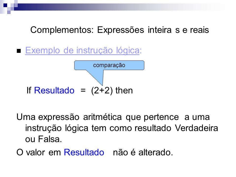 Complementos: Expressões inteira s e reais Exemplo de instrução lógica: If Resultado = (2+2) then Uma expressão aritmética que pertence a uma instruçã