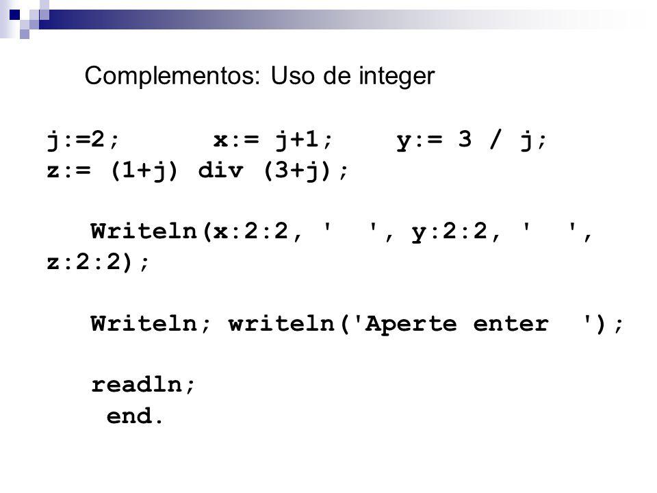 Complementos: Uso de integer j:=2; x:= j+1; y:= 3 / j; z:= (1+j) div (3+j); Writeln(x:2:2, ' ', y:2:2, ' ', z:2:2); Writeln; writeln('Aperte enter ');