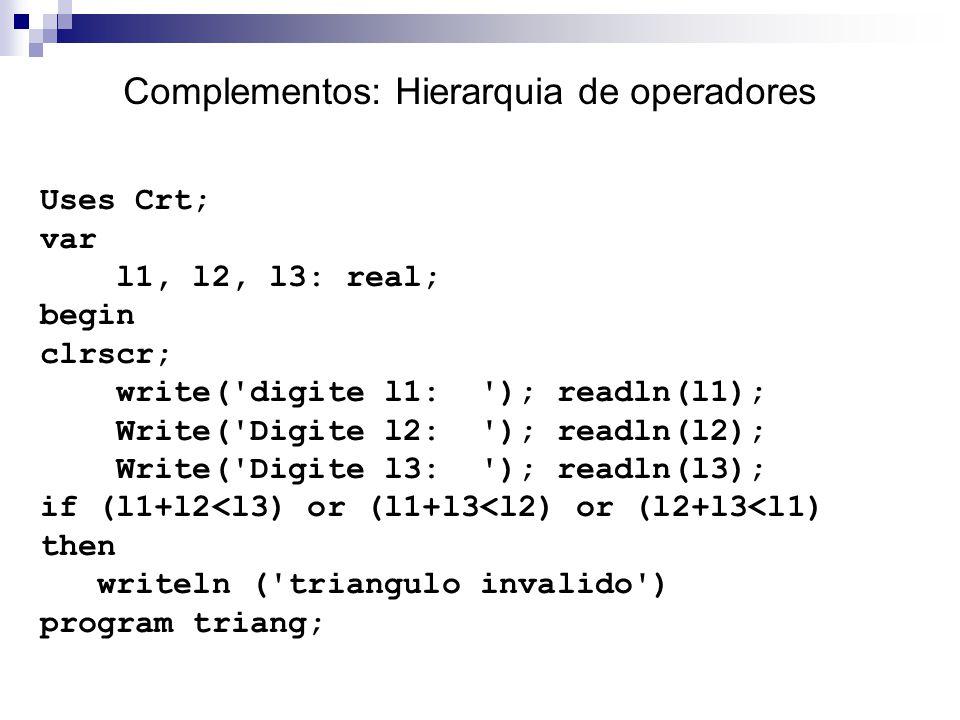 Complementos: Hierarquia de operadores Uses Crt; var l1, l2, l3: real; begin clrscr; write('digite l1: '); readln(l1); Write('Digite l2: '); readln(l2