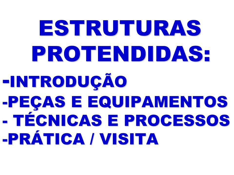 ESTRUTURAS PROTENDIDAS: - INTRODUÇÃO -PEÇAS E EQUIPAMENTOS - TÉCNICAS E PROCESSOS -PRÁTICA / VISITA ESTRUTURAS PROTENDIDAS: - INTRODUÇÃO -PEÇAS E EQUI