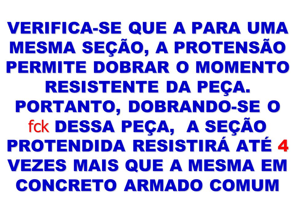 VERIFICA-SE QUE A PARA UMA MESMA SEÇÃO, A PROTENSÃO PERMITE DOBRAR O MOMENTO RESISTENTE DA PEÇA. PORTANTO, DOBRANDO-SE O fck DESSA PEÇA, A SEÇÃO PROTE