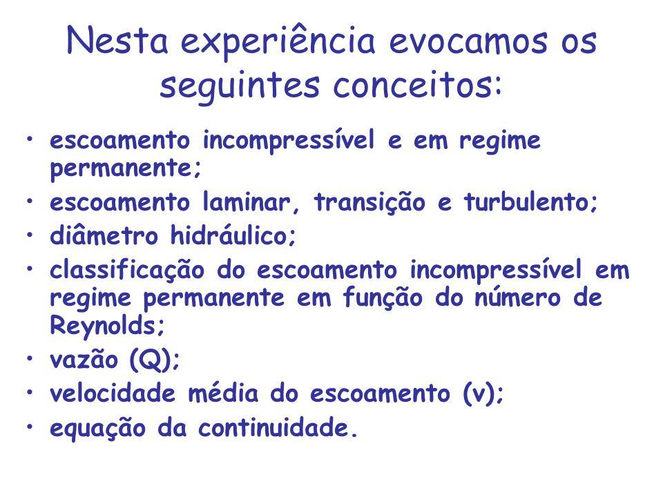 Nesta experiência evocamos os seguintes conceitos: escoamento incompressível e em regime permanente; escoamento laminar, transição e turbulento; diâme
