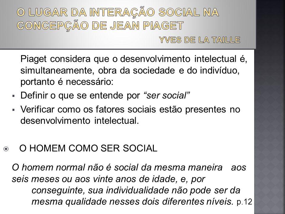 Piaget considera que o desenvolvimento intelectual é, simultaneamente, obra da sociedade e do indivíduo, portanto é necessário: Definir o que se entende por ser social Verificar como os fatores sociais estão presentes no desenvolvimento intelectual.