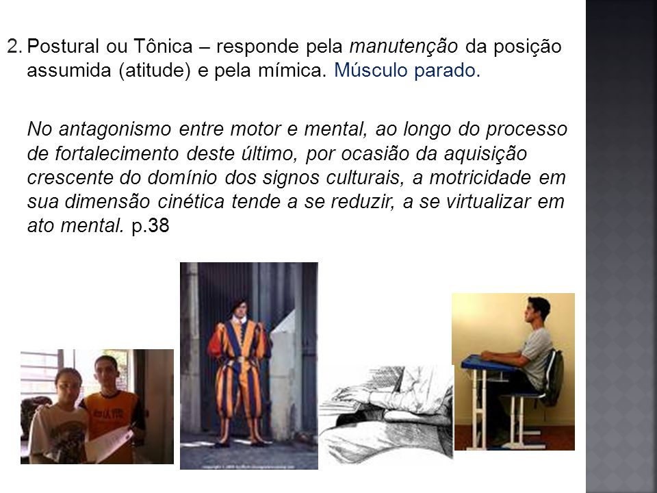 2.Postural ou Tônica – responde pela manutenção da posição assumida (atitude) e pela mímica.
