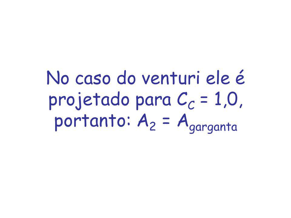 No caso do venturi ele é projetado para C C = 1,0, portanto: A 2 = A garganta