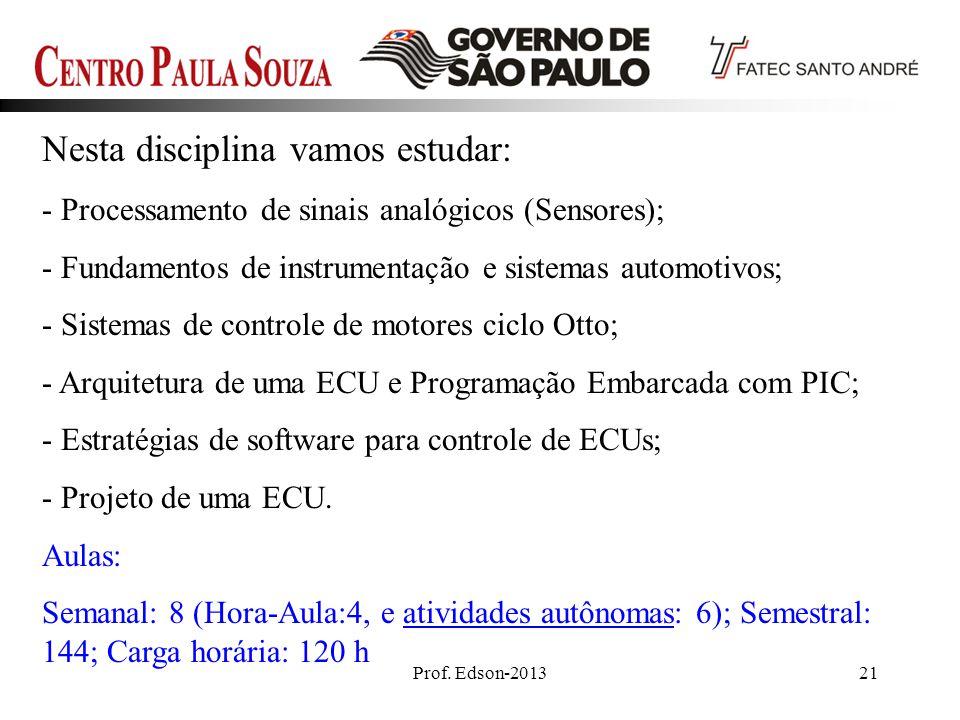 Prof. Edson-201321 Nesta disciplina vamos estudar: - Processamento de sinais analógicos (Sensores); - Fundamentos de instrumentação e sistemas automot