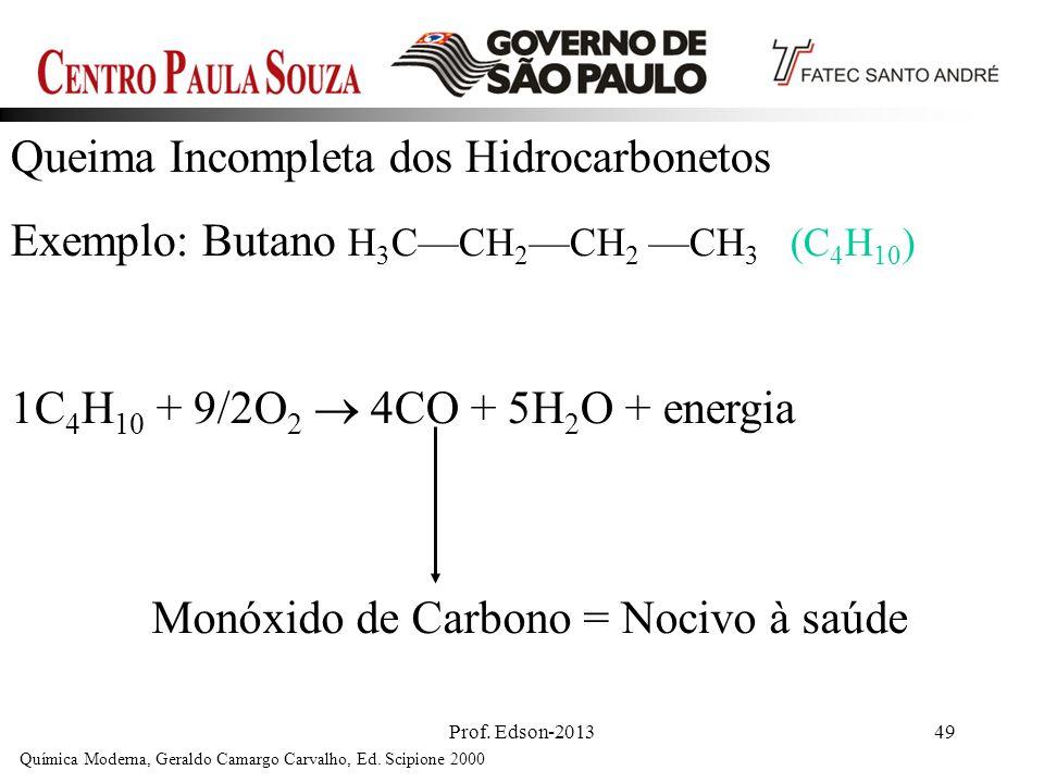Prof. Edson-201349 Queima Incompleta dos Hidrocarbonetos Exemplo: Butano H 3 CCH 2 CH 2 CH 3 (C 4 H 10 ) 1C 4 H 10 + 9/2O 2 4CO + 5H 2 O + energia Quí