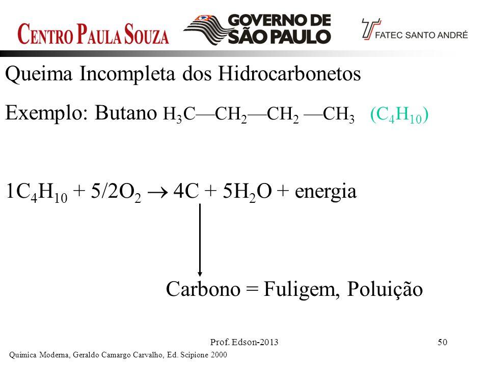 Prof. Edson-201350 Queima Incompleta dos Hidrocarbonetos Exemplo: Butano H 3 CCH 2 CH 2 CH 3 (C 4 H 10 ) 1C 4 H 10 + 5/2O 2 4C + 5H 2 O + energia Quím